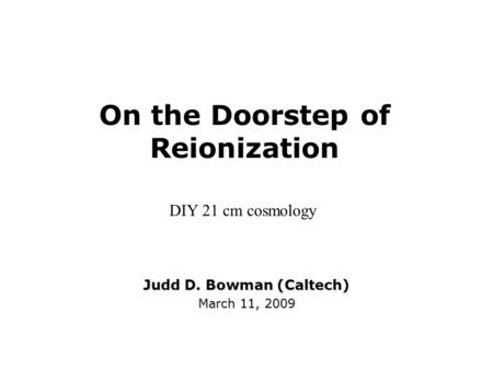 On the Doorstep of Reionization Judd D. Bowman (Caltech) March 11, 2009 DIY 21 cm cosmology.