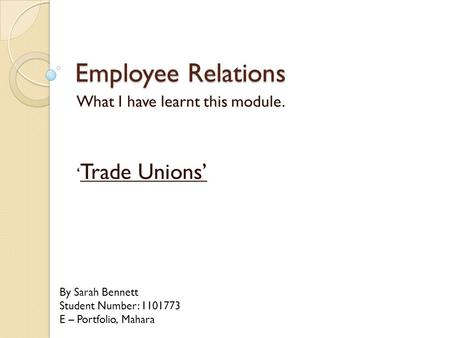 What I have learnt this module. ' Trade Unions' By Sarah Bennett Student Number: 1101773 E – Portfolio, Mahara Employee Relations.