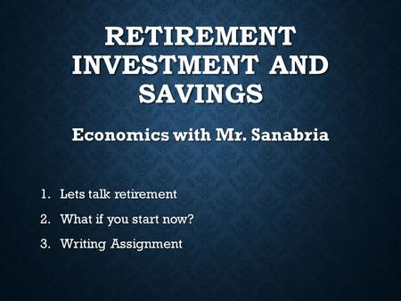 RETIREMENT INVESTMENT AND SAVINGS Economics with Mr. Sanabria 1.Lets talk retirement 2.What if you start now? 3.Writing Assignment.