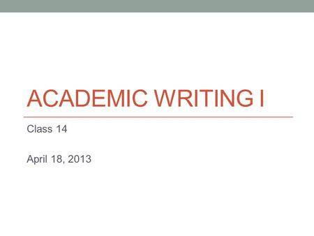 ACADEMIC WRITING I Class 14 April 18, 2013. Today Continue with compare/contrast writing.
