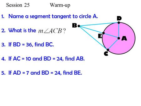 Session 25 Warm-up 1.Name a segment tangent to circle A. 2.What is the 3.If BD = 36, find BC. 4.If AC = 10 and BD = 24, find AB. 5.If AD = 7 and BD = 24,