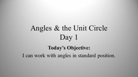 Angles & the Unit Circle Day 1 Today's Objective: I can work with angles in standard position.