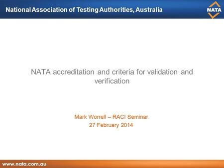 National Association of Testing Authorities, Australia www.nata.com.au NATA accreditation and criteria for validation and verification Mark Worrell – RACI.