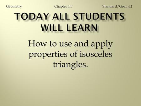 How to use and apply properties of isosceles triangles. Chapter 4.5GeometryStandard/Goal: 4.1.