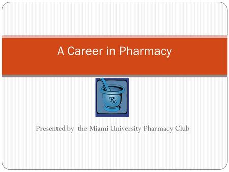 Presented by the Miami University Pharmacy Club A Career in Pharmacy.