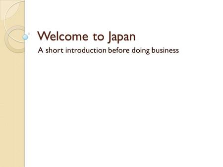 Welcome to <strong>Japan</strong> A short introduction before doing <strong>business</strong>.
