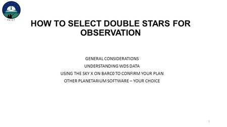 HOW TO SELECT DOUBLE STARS FOR OBSERVATION GENERAL CONSIDERATIONS UNDERSTANDING WDS DATA USING THE SKY X ON BARC0 TO CONFIRM YOUR PLAN OTHER PLANETARIUM.