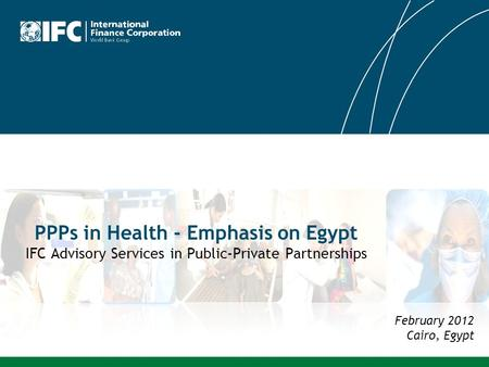 PPPs in Health - Emphasis on Egypt IFC Advisory Services in Public-Private Partnerships February 2012 Cairo, Egypt.