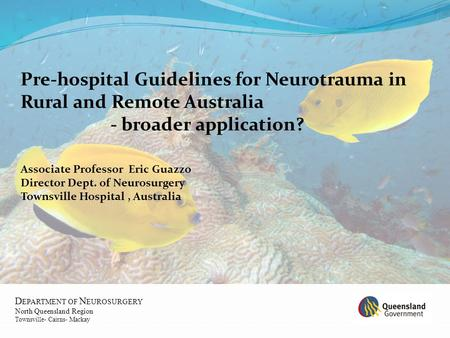 D EPARTMENT OF N EUROSURGERY North Queensland Region Townsville- Cairns- Mackay Pre-hospital Guidelines for Neurotrauma in Rural and Remote Australia -