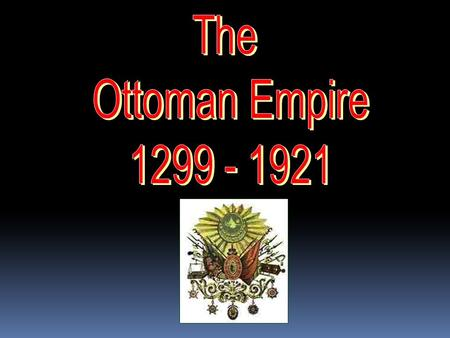 THE OTTOMAN EMPIRE  The Ottoman Empire began in 1299, in Turkey, which is located in southwestern Asia.  The empire later grew and included parts.
