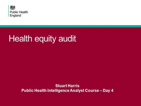 Health equity audit Stuart Harris Public Health Intelligence Analyst Course – Day 4.