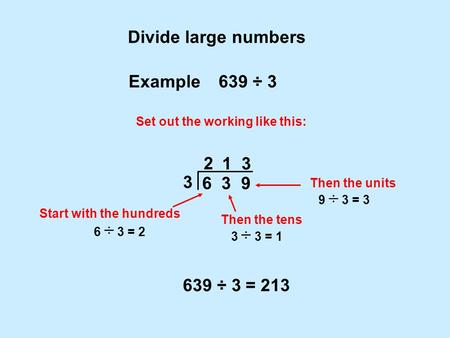1 Divide large numbers 6 3 9 Example 639 ÷ 3 Set out the working like this: 3 2 Then the tens Start with the hundreds 639 ÷ 3 = 213 3 ÷ 3 = 1 6 ÷ 3 = 2.