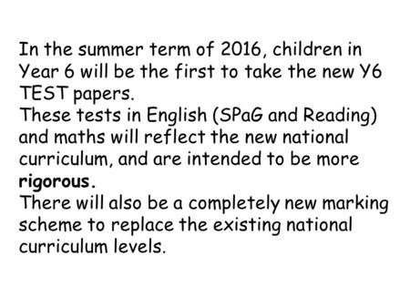 In the summer term of 2016, children in Year 6 will be the first to take the new Y6 TEST papers. These tests in English (SPaG and Reading) and maths will.