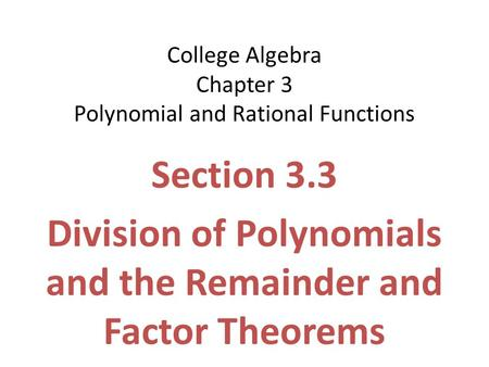 College Algebra Chapter 3 Polynomial and Rational Functions Section 3.3 Division of Polynomials and the Remainder and Factor Theorems.