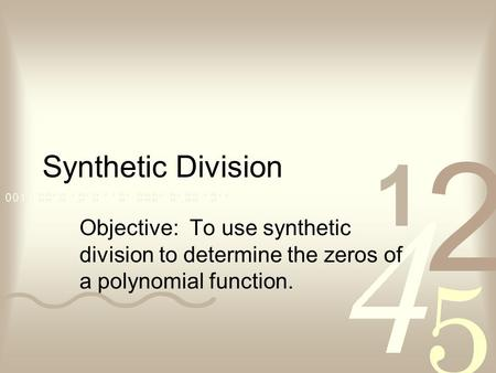 Synthetic Division Objective: To use synthetic division to determine the zeros of a polynomial function.