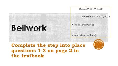 Complete the step into place questions 1-3 on page 2 in the textbook BELLWORK FORMAT TODAY'S DATE 9/2/2014 Write the question(s). Answer the question(s).