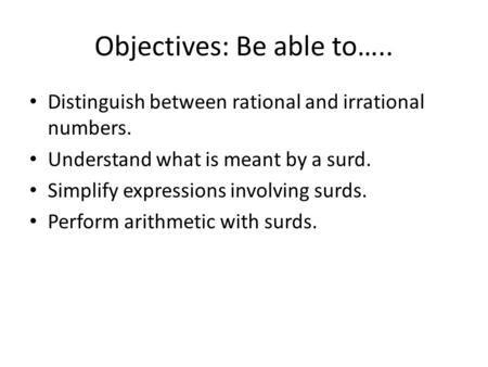 Objectives: Be able to….. Distinguish between rational and irrational numbers. Understand what is meant by a surd. Simplify expressions involving surds.