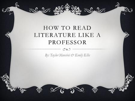 HOW TO READ LITERATURE LIKE A PROFESSOR By: Taylor Mancini & Emily Ellis.