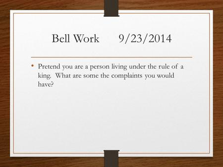 Bell Work 9/23/2014 Pretend you are a person living under the rule of a king. What are some the complaints you would have?