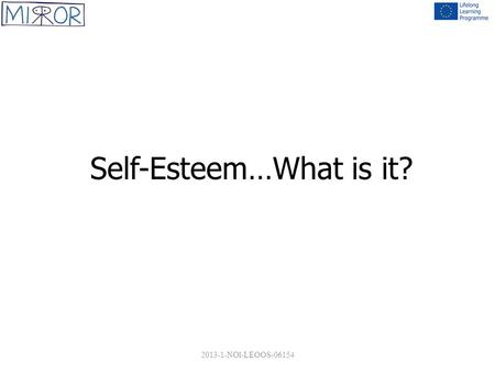 Self-Esteem…What is it? 2013-1-NOl-LEOOS-06154. WHAT IS SELF ESTEEM? Self esteem refers to a positive overall evaluation of oneself – a feeling that one.
