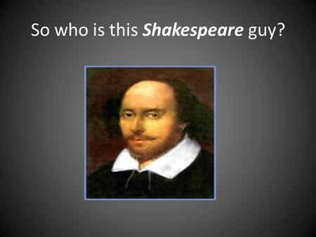 So who is this Shakespeare guy?. Why, he's only the most famous writer of ALL time!!!