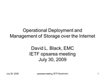 July 30, 2009opsarea meeting, IETF Stockholm1 Operational Deployment and Management of Storage over the Internet David L. Black, EMC IETF opsarea meeting.