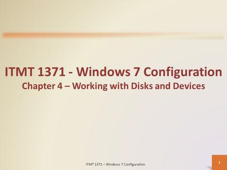 ITMT 1371 - Windows 7 Configuration Chapter 4 – Working with Disks and Devices ITMT 1371 – Windows 7 Configuration 1.