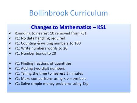 Bollinbrook Curriculum Changes to Mathematics – KS1  Rounding to nearest 10 removed from KS1  Y1: No data handling required  Y1: Counting & writing.