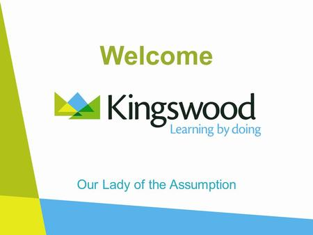 Welcome Our Lady of the Assumption. Why Kingswood? At Kingswood this is what we do: Inquisitive minds are encouraged to celebrate change. Creative risk.