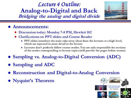 Lecture 4 Outline: Analog-to-Digital and Back Bridging the analog and digital divide Announcements: Discussion today: Monday 7-8 PM, Hewlett 102 Clarifications.
