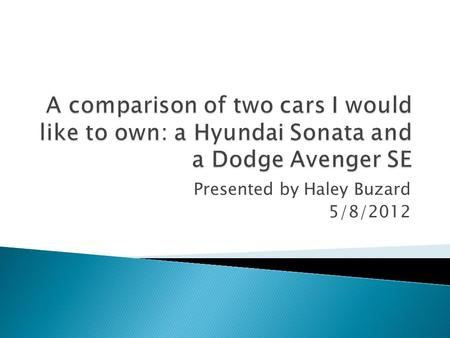 Presented by Haley Buzard 5/8/2012. Hyundai Sonata DODGE AVENGER SE.