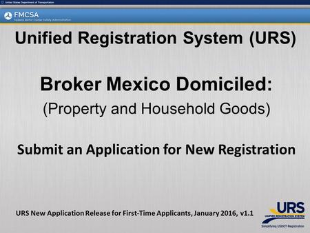 Broker Mexico Domiciled: (Property and Household Goods) Submit an Application for New Registration Unified Registration System (URS) URS New Application.