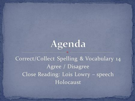 Correct/Collect Spelling & Vocabulary 14 Agree / Disagree Close Reading: Lois Lowry – speech Holocaust.
