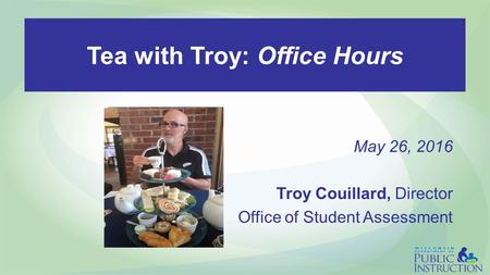 Tea with Troy: Office Hours May 26, 2016 Troy Couillard, Director Office of Student Assessment.