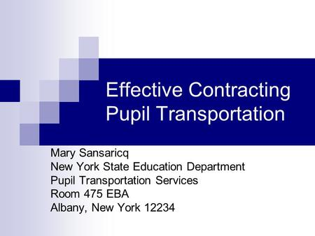 Effective Contracting Pupil Transportation Mary Sansaricq New York State Education Department Pupil Transportation Services Room 475 EBA Albany, New York.