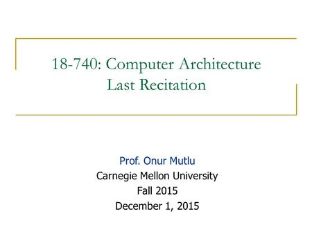 18-740: Computer Architecture Last Recitation Prof. Onur Mutlu Carnegie Mellon University Fall 2015 December 1, 2015.