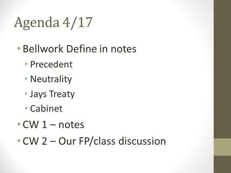 Agenda 4/17 Bellwork Define in notes Precedent Neutrality Jays Treaty Cabinet CW 1 – notes CW 2 – Our FP/class discussion.