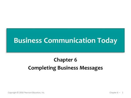 Business Communication Today Chapter 6 Completing Business Messages Copyright © 2016 Pearson Education, Inc. 1 Chapter 6 ̶