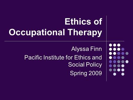 Ethics of Occupational Therapy Alyssa Finn Pacific Institute for Ethics and Social Policy Spring 2009.