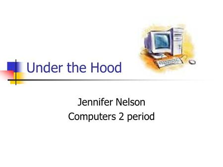 Under the Hood Jennifer Nelson Computers 2 period.