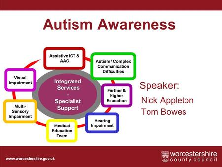 Www.worcestershire.gov.uk Speaker: Nick Appleton Tom Bowes Autism Awareness.