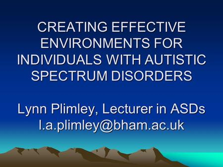 CREATING EFFECTIVE ENVIRONMENTS FOR INDIVIDUALS WITH AUTISTIC SPECTRUM DISORDERS Lynn Plimley, Lecturer in ASDs