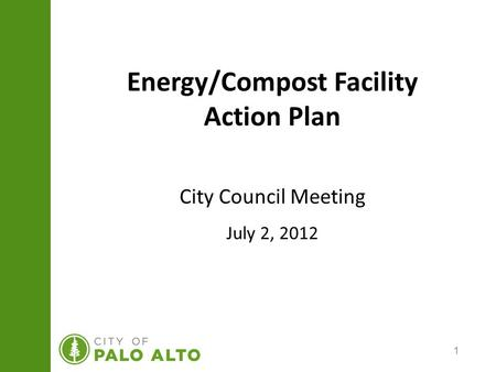 1 Energy/Compost Facility Action Plan City Council Meeting July 2, 2012.