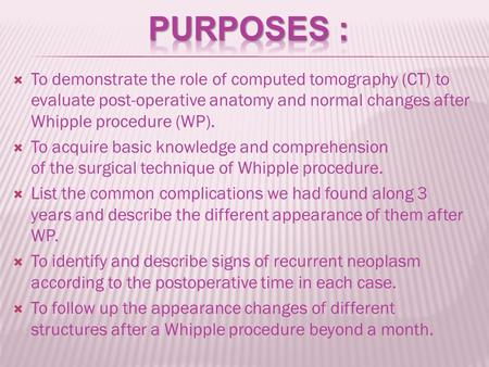  To demonstrate the role of computed tomography (CT) to evaluate post-operative anatomy and normal changes after Whipple procedure (WP).  To acquire.