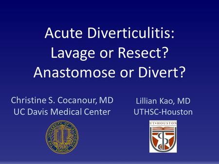 Acute Diverticulitis: Lavage or Resect? Anastomose or Divert? Christine S. Cocanour, MD UC Davis Medical Center Lillian Kao, MD UTHSC-Houston.