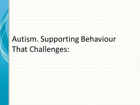 Autism. Supporting Behaviour That Challenges:. 1.Understanding our part in behaviour change We all have behaviour that challenges at times What one person.