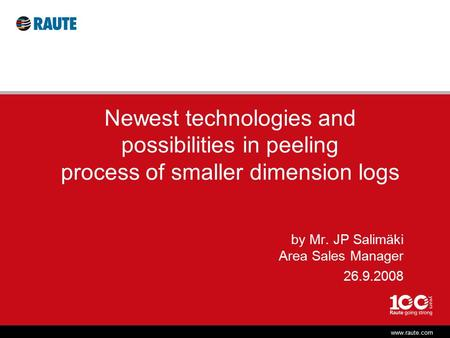 Www.raute.com Newest technologies and possibilities in peeling process of smaller dimension logs by Mr. JP Salimäki Area Sales Manager 26.9.2008.