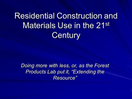 "Residential Construction and Materials Use in the 21 st Century Doing more with less, or, as the Forest Products Lab put it, ""Extending the Resource"""