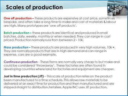 One off production – These products are expensive at cost price, sometimes bespoke, and often take a long time to make and cost of materials & labour are.