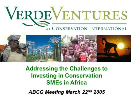Addressing the Challenges to Investing in Conservation SMEs in Africa ABCG Meeting March 22 nd 2005.